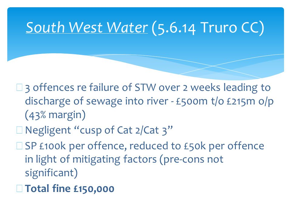South West Water (5.6.14 Truro CC) ∗ 3 offences re failure of STW over 2 weeks leading to discharge of sewage into river - £500m t/o £215m o/p (43% margin) ∗ Negligent cusp of Cat 2/Cat 3 ∗ SP £100k per offence, reduced to £50k per offence in light of mitigating factors (pre-cons not significant) ∗ Total fine £150,000