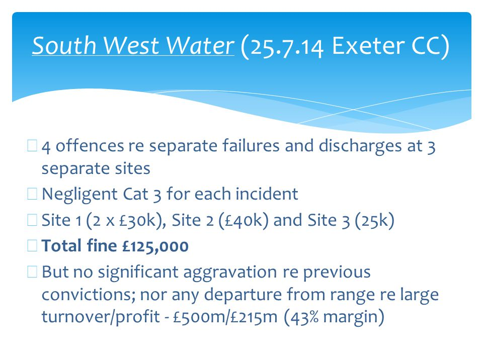 South West Water (25.7.14 Exeter CC) ∗ 4 offences re separate failures and discharges at 3 separate sites ∗ Negligent Cat 3 for each incident ∗ Site 1