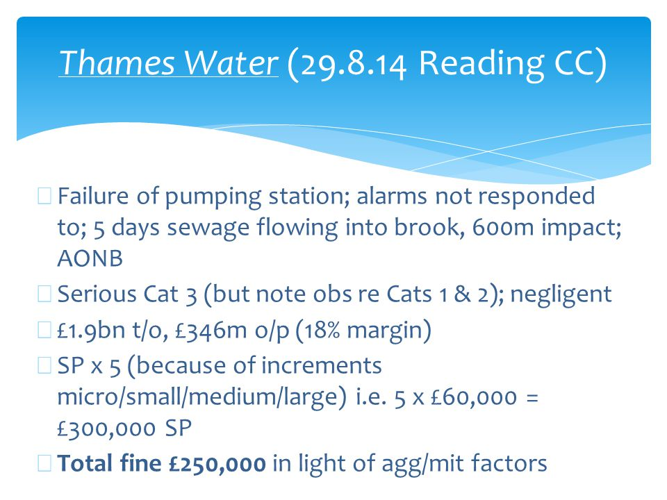 Thames Water (29.8.14 Reading CC) ∗ Failure of pumping station; alarms not responded to; 5 days sewage flowing into brook, 600m impact; AONB ∗ Serious Cat 3 (but note obs re Cats 1 & 2); negligent ∗ £1.9bn t/o, £346m o/p (18% margin) ∗ SP x 5 (because of increments micro/small/medium/large) i.e.