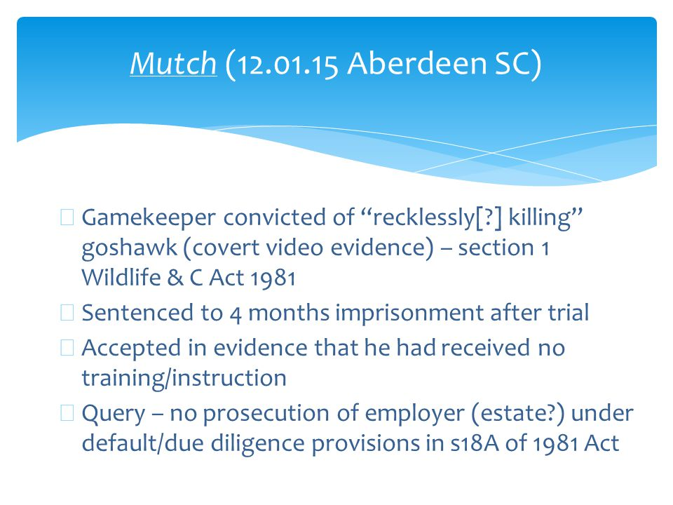 Mutch (12.01.15 Aberdeen SC) ∗ Gamekeeper convicted of recklessly[ ] killing goshawk (covert video evidence) – section 1 Wildlife & C Act 1981 ∗ Sentenced to 4 months imprisonment after trial ∗ Accepted in evidence that he had received no training/instruction ∗ Query – no prosecution of employer (estate ) under default/due diligence provisions in s18A of 1981 Act