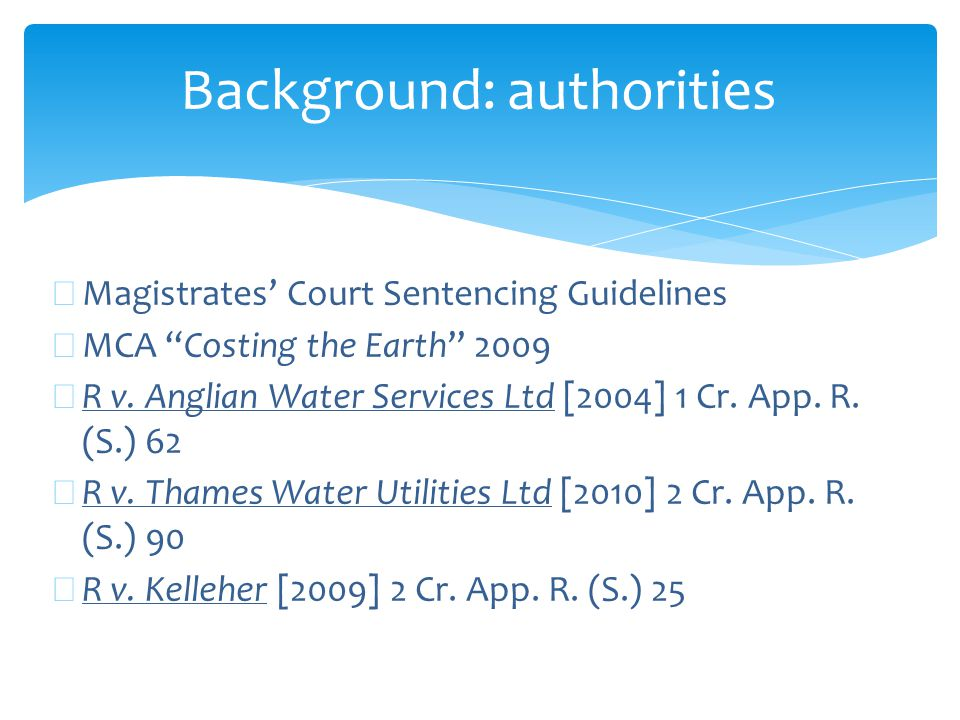 """Background: authorities ∗ Magistrates' Court Sentencing Guidelines ∗ MCA """"Costing the Earth"""" 2009 ∗ R v. Anglian Water Services Ltd [2004] 1 Cr. App."""