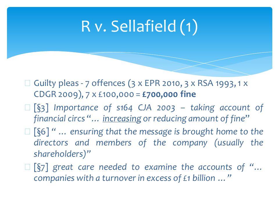 R v. Sellafield (1) ∗ Guilty pleas - 7 offences (3 x EPR 2010, 3 x RSA 1993, 1 x CDGR 2009), 7 x £100,000 = £700,000 fine ∗ [§3] Importance of s164 CJ