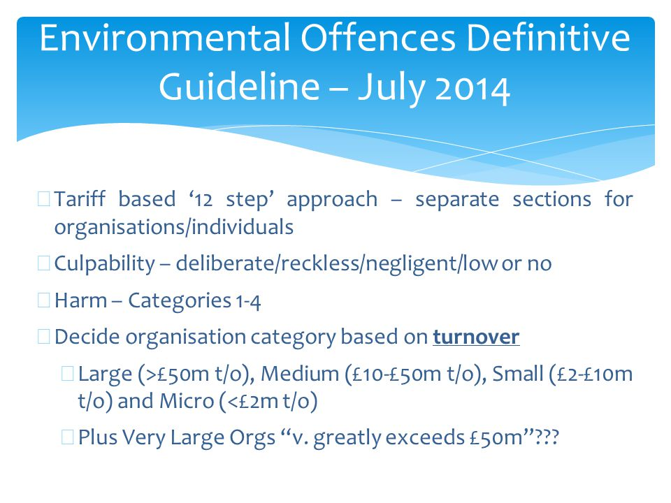 Environmental Offences Definitive Guideline – July 2014 ∗ Tariff based '12 step' approach – separate sections for organisations/individuals ∗ Culpability – deliberate/reckless/negligent/low or no ∗ Harm – Categories 1-4 ∗ Decide organisation category based on turnover ∗ Large (>£50m t/o), Medium (£10-£50m t/o), Small (£2-£10m t/o) and Micro (<£2m t/o) ∗ Plus Very Large Orgs v.