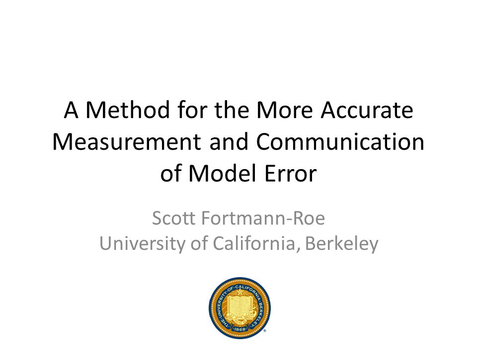 A Method for the More Accurate Measurement and Communication of Model Error Scott Fortmann-Roe University of California, Berkeley