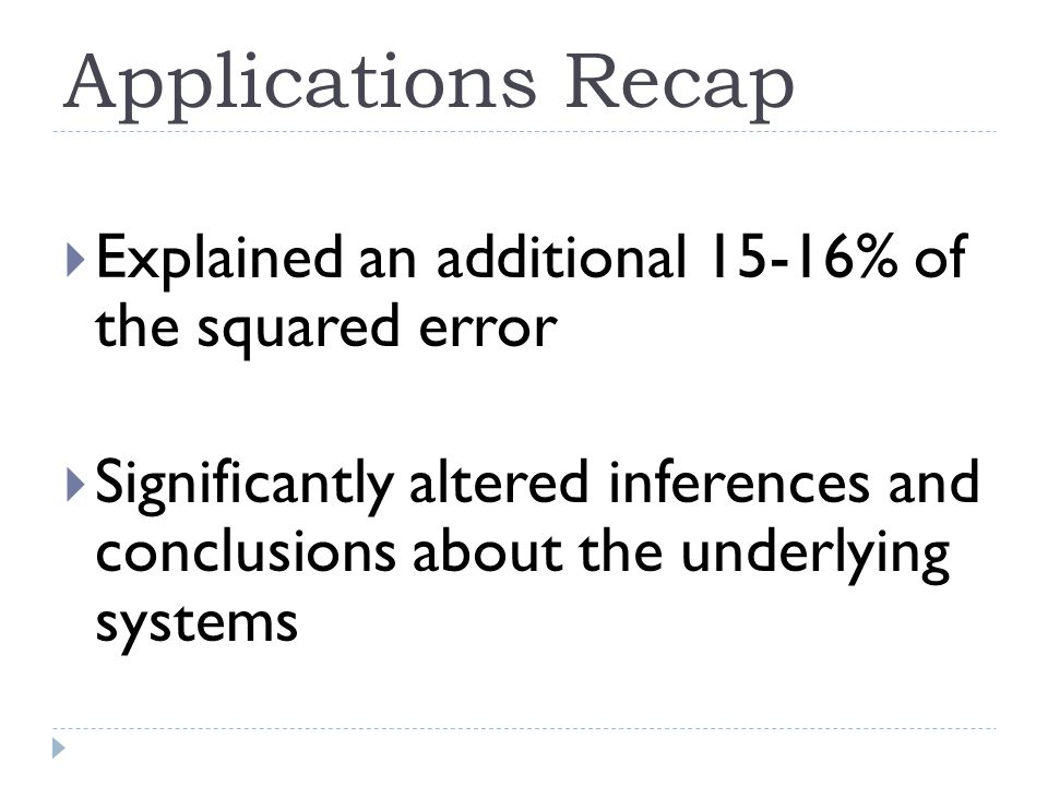 Applications Recap  Explained an additional 15-16% of the squared error  Significantly altered inferences and conclusions about the underlying systems