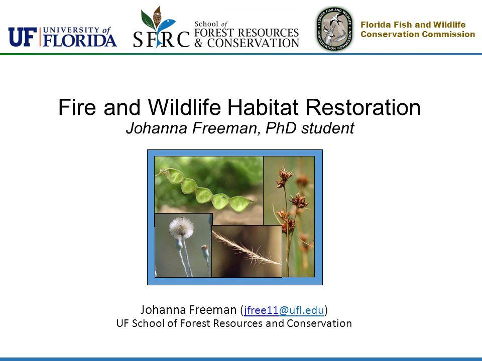 Fire and Wildlife Habitat Restoration Johanna Freeman, PhD student Johanna Freeman (jfree11@ufl.edu)@ufl.edu UF School of Forest Resources and Conservation Florida Fish and Wildlife Conservation Commission