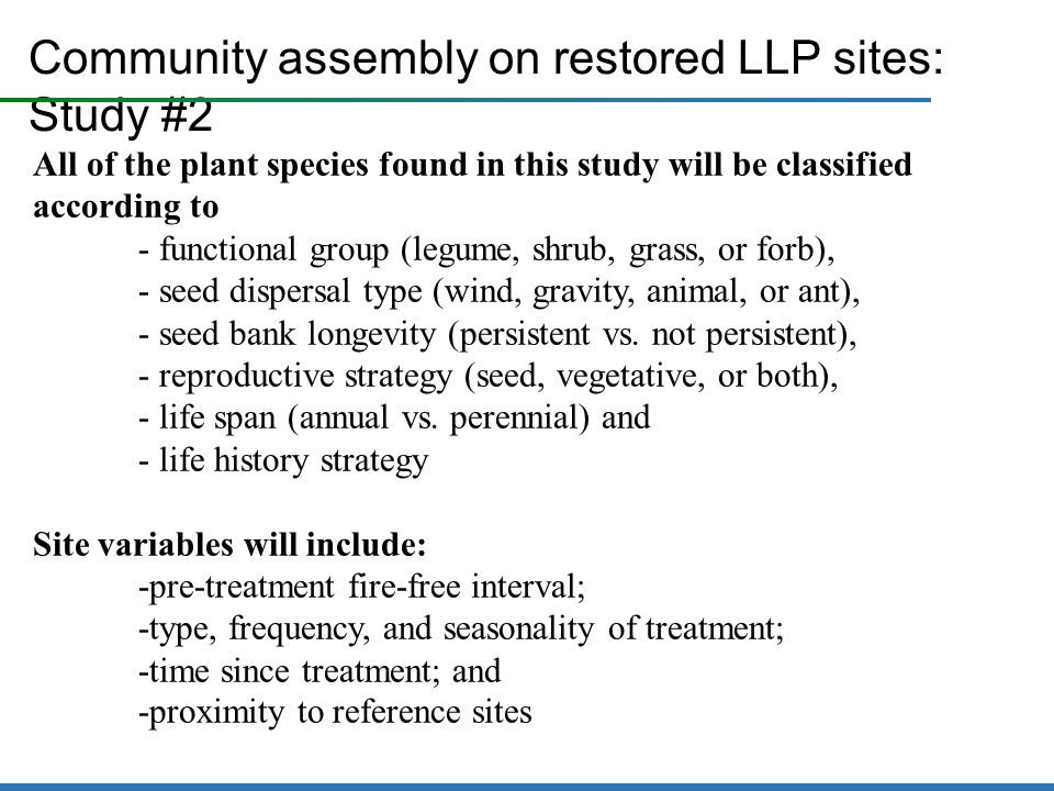 Community assembly on restored LLP sites: Study #2 All of the plant species found in this study will be classified according to - functional group (legume, shrub, grass, or forb), - seed dispersal type (wind, gravity, animal, or ant), - seed bank longevity (persistent vs.