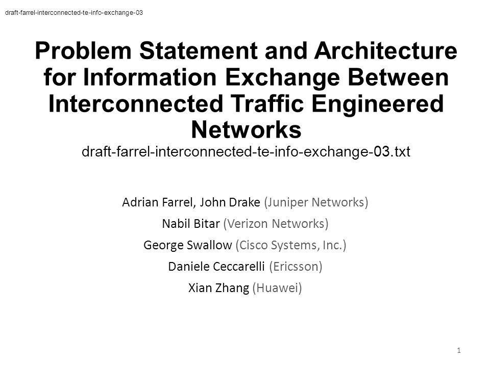 Problem Statement and Architecture for Information Exchange Between Interconnected Traffic Engineered Networks draft-farrel-interconnected-te-info-exchange-03.txt 1 Adrian Farrel, John Drake (Juniper Networks) Nabil Bitar (Verizon Networks) George Swallow (Cisco Systems, Inc.) Daniele Ceccarelli (Ericsson) Xian Zhang (Huawei) draft-farrel-interconnected-te-info-exchange-03