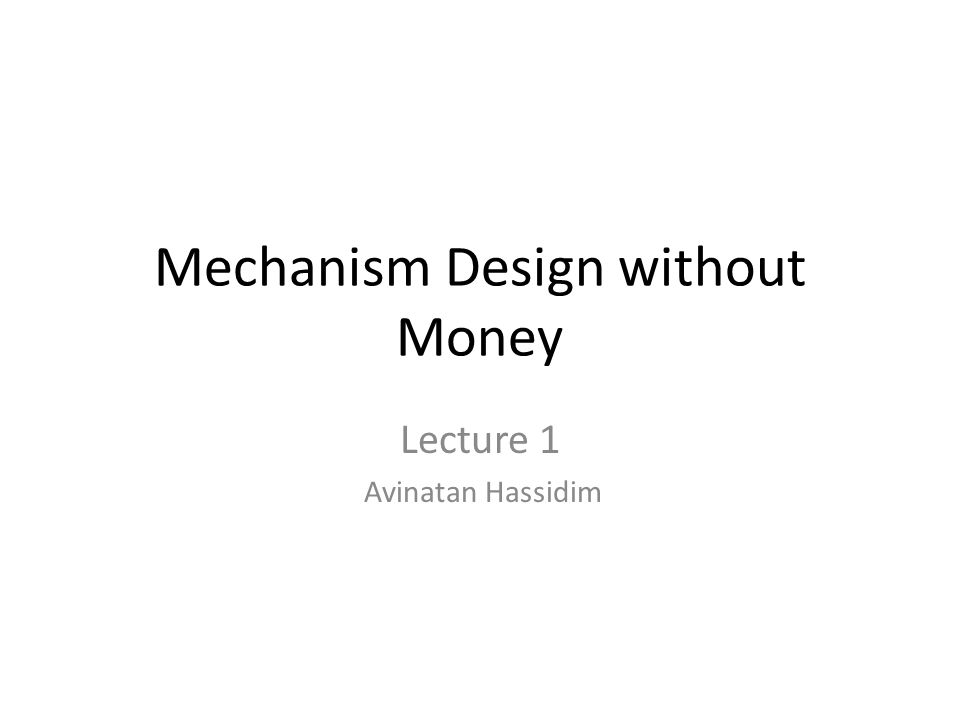 Mechanism Design without Money Lecture 1 Avinatan Hassidim