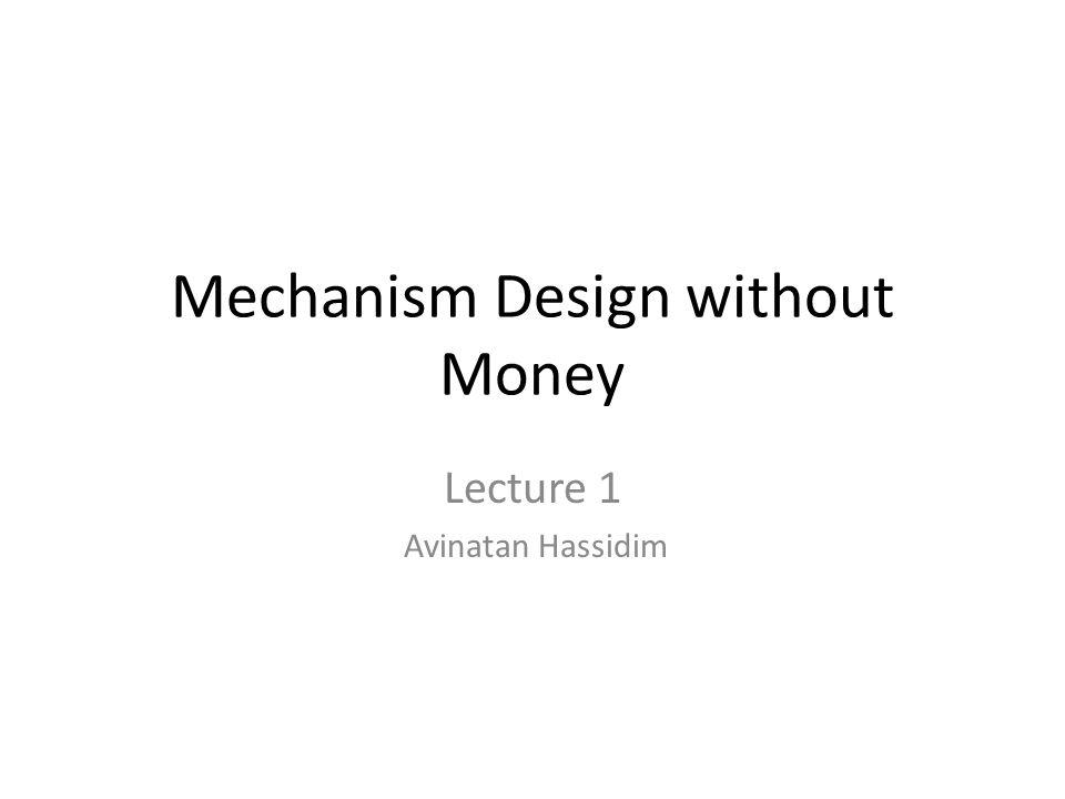 Mechanism Design without Money Lecture 1 Avinatan Hassidim