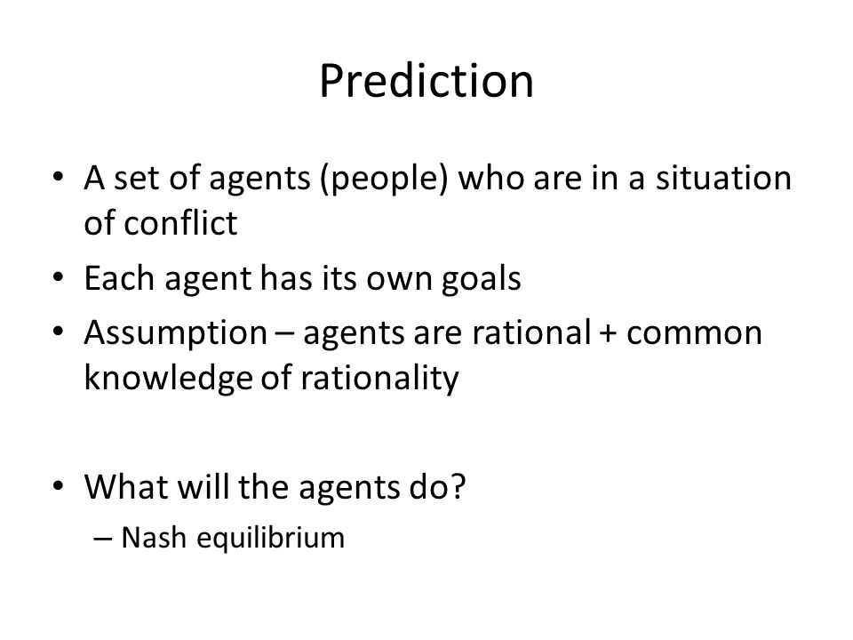 Prediction A set of agents (people) who are in a situation of conflict Each agent has its own goals Assumption – agents are rational + common knowledg