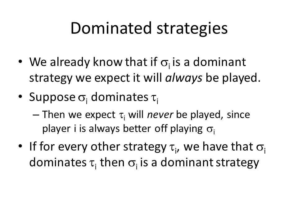 Dominated strategies We already know that if  i is a dominant strategy we expect it will always be played.