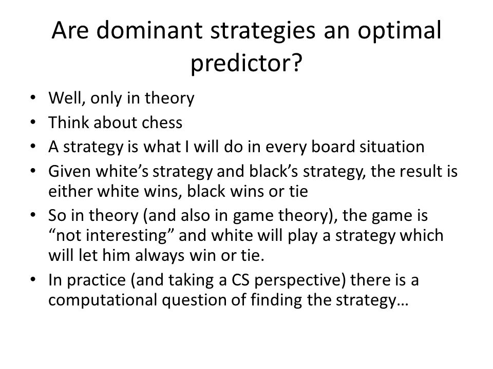 Are dominant strategies an optimal predictor? Well, only in theory Think about chess A strategy is what I will do in every board situation Given white