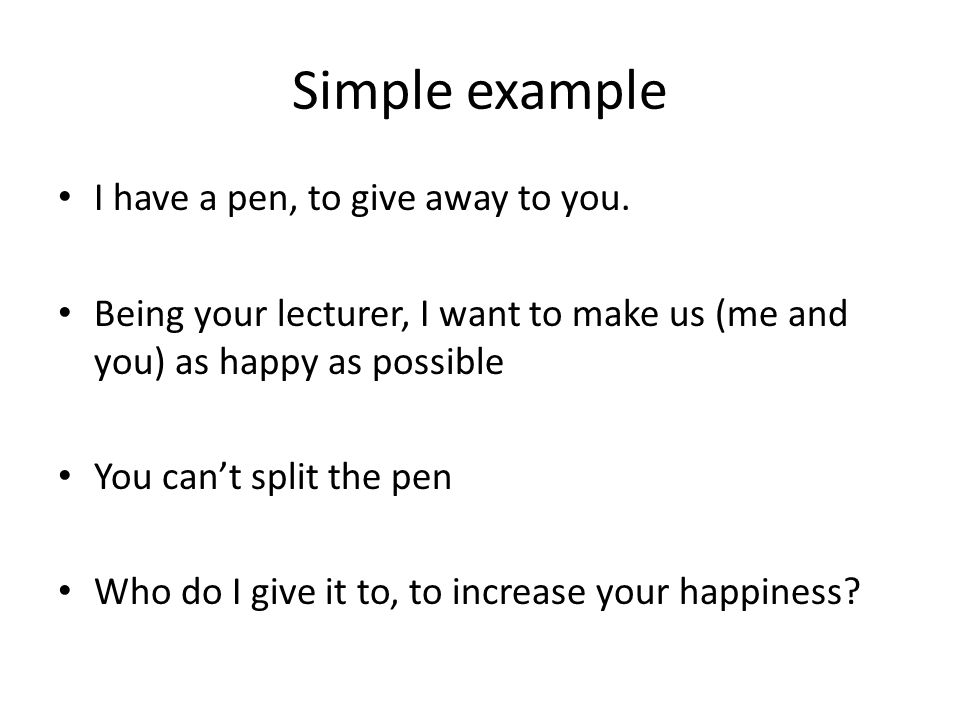 Simple example I have a pen, to give away to you. Being your lecturer, I want to make us (me and you) as happy as possible You can't split the pen Who