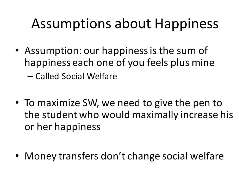 Assumptions about Happiness Assumption: our happiness is the sum of happiness each one of you feels plus mine – Called Social Welfare To maximize SW, we need to give the pen to the student who would maximally increase his or her happiness Money transfers don't change social welfare