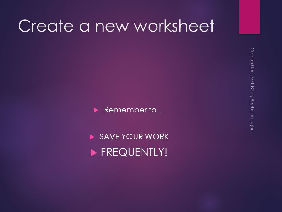 Create a new worksheet  Remember to…  SAVE YOUR WORK  FREQUENTLY.