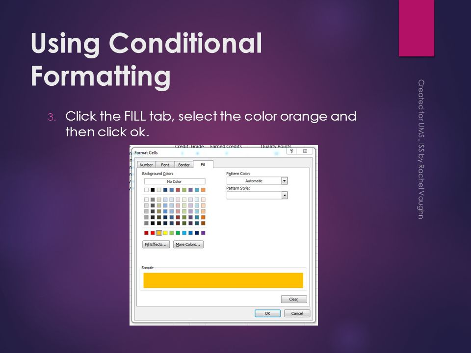 Using Conditional Formatting 3. Click the FILL tab, select the color orange and then click ok.