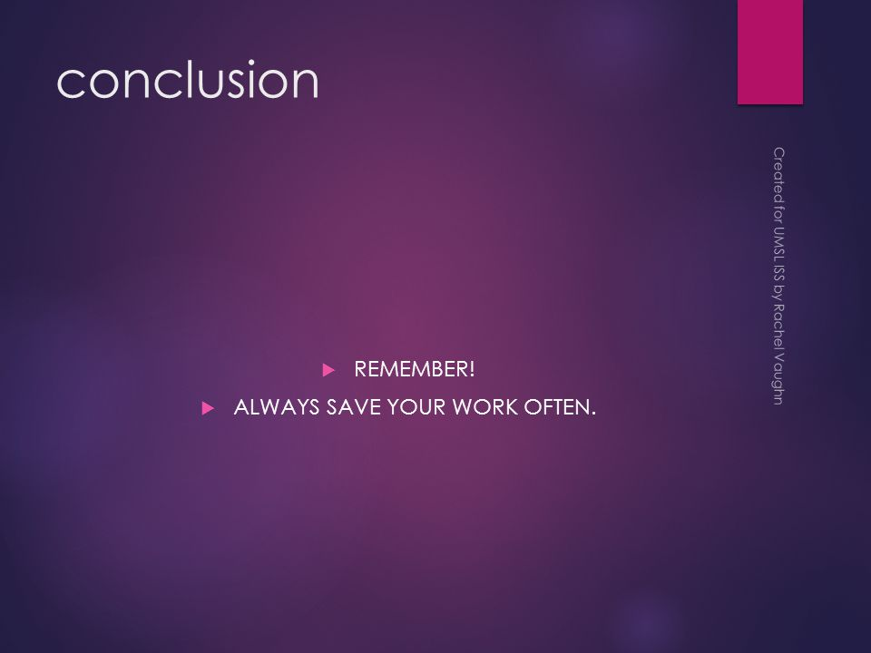 conclusion  REMEMBER!  ALWAYS SAVE YOUR WORK OFTEN. Created for UMSL ISS by Rachel Vaughn