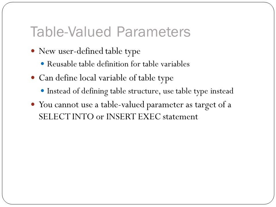 Table-Valued Parameters New user-defined table type Reusable table definition for table variables Can define local variable of table type Instead of defining table structure, use table type instead You cannot use a table-valued parameter as target of a SELECT INTO or INSERT EXEC statement