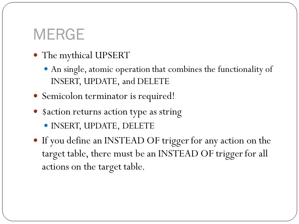 MERGE The mythical UPSERT An single, atomic operation that combines the functionality of INSERT, UPDATE, and DELETE Semicolon terminator is required.