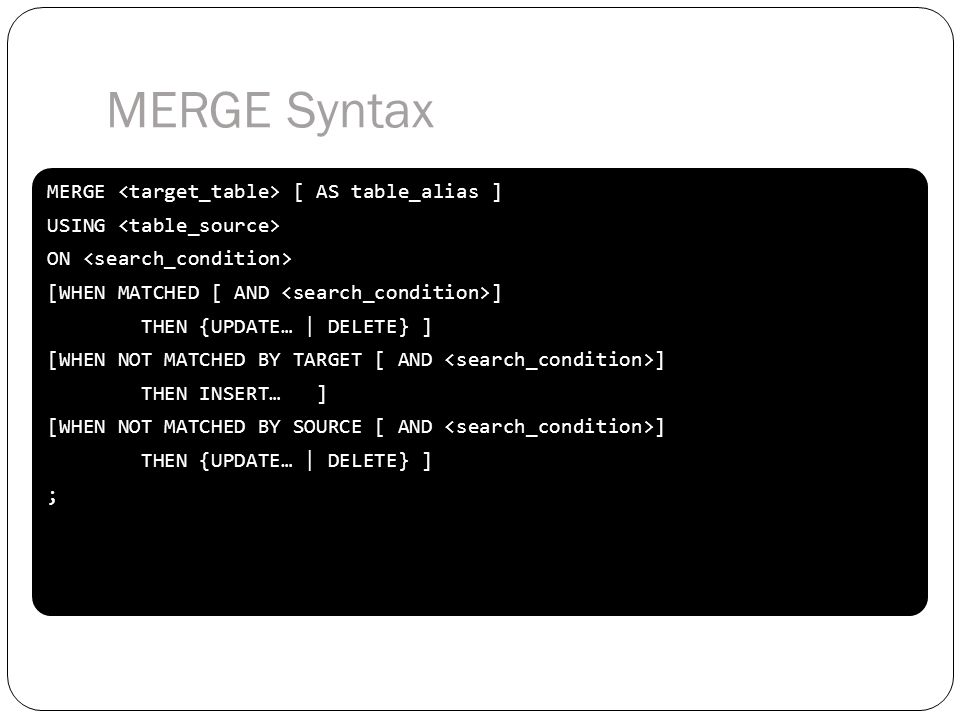 MERGE [ AS table_alias ] USING ON [WHEN MATCHED [ AND ] THEN {UPDATE… | DELETE} ] [WHEN NOT MATCHED BY TARGET [ AND ] THEN INSERT… ] [WHEN NOT MATCHED
