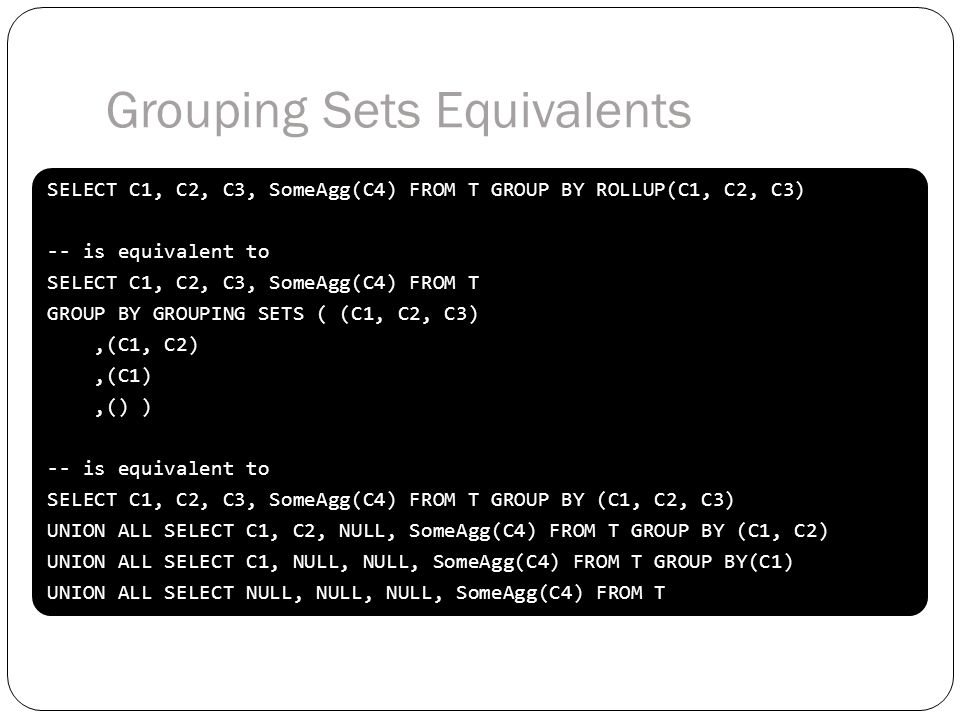 SELECT C1, C2, C3, SomeAgg(C4) FROM T GROUP BY ROLLUP(C1, C2, C3) -- is equivalent to SELECT C1, C2, C3, SomeAgg(C4) FROM T GROUP BY GROUPING SETS ( (C1, C2, C3),(C1, C2),(C1),() ) -- is equivalent to SELECT C1, C2, C3, SomeAgg(C4) FROM T GROUP BY (C1, C2, C3) UNION ALL SELECT C1, C2, NULL, SomeAgg(C4) FROM T GROUP BY (C1, C2) UNION ALL SELECT C1, NULL, NULL, SomeAgg(C4) FROM T GROUP BY(C1) UNION ALL SELECT NULL, NULL, NULL, SomeAgg(C4) FROM T SELECT C1, C2, C3, SomeAgg(C4) FROM T GROUP BY ROLLUP(C1, C2, C3) -- is equivalent to SELECT C1, C2, C3, SomeAgg(C4) FROM T GROUP BY GROUPING SETS ( (C1, C2, C3),(C1, C2),(C1),() ) -- is equivalent to SELECT C1, C2, C3, SomeAgg(C4) FROM T GROUP BY (C1, C2, C3) UNION ALL SELECT C1, C2, NULL, SomeAgg(C4) FROM T GROUP BY (C1, C2) UNION ALL SELECT C1, NULL, NULL, SomeAgg(C4) FROM T GROUP BY(C1) UNION ALL SELECT NULL, NULL, NULL, SomeAgg(C4) FROM T Grouping Sets Equivalents