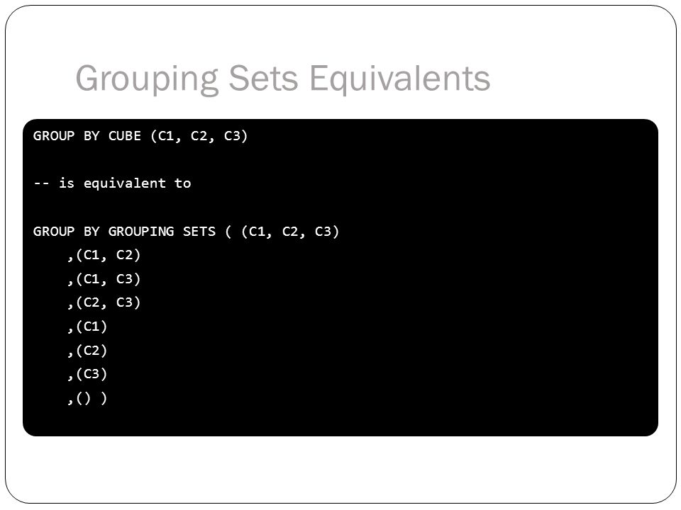 GROUP BY CUBE (C1, C2, C3) -- is equivalent to GROUP BY GROUPING SETS ( (C1, C2, C3),(C1, C2),(C1, C3),(C2, C3),(C1),(C2),(C3),() ) GROUP BY CUBE (C1, C2, C3) -- is equivalent to GROUP BY GROUPING SETS ( (C1, C2, C3),(C1, C2),(C1, C3),(C2, C3),(C1),(C2),(C3),() ) Grouping Sets Equivalents