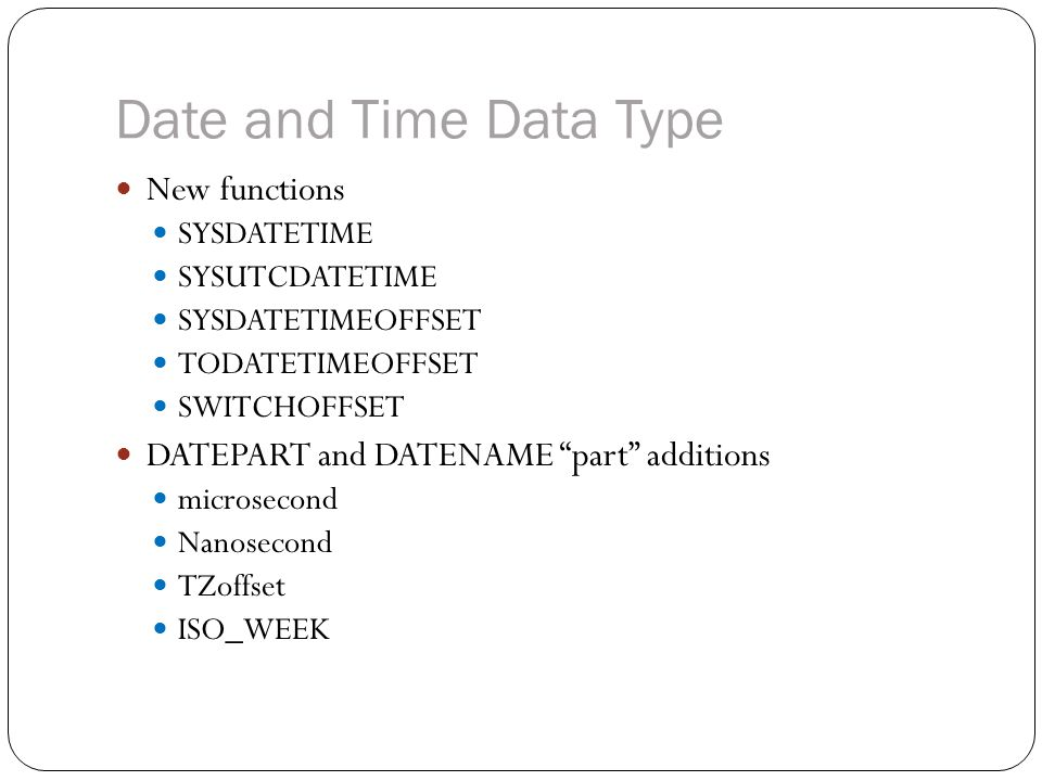 Date and Time Data Type New functions SYSDATETIME SYSUTCDATETIME SYSDATETIMEOFFSET TODATETIMEOFFSET SWITCHOFFSET DATEPART and DATENAME part additions microsecond Nanosecond TZoffset ISO_WEEK