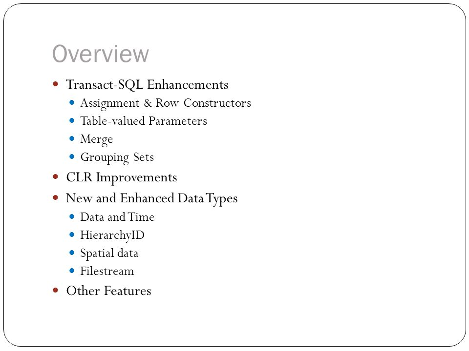 Overview Transact-SQL Enhancements Assignment & Row Constructors Table-valued Parameters Merge Grouping Sets CLR Improvements New and Enhanced Data Ty