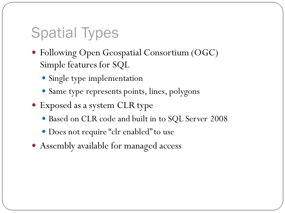Spatial Types Following Open Geospatial Consortium (OGC) Simple features for SQL Single type implementation Same type represents points, lines, polygons Exposed as a system CLR type Based on CLR code and built in to SQL Server 2008 Does not require clr enabled to use Assembly available for managed access