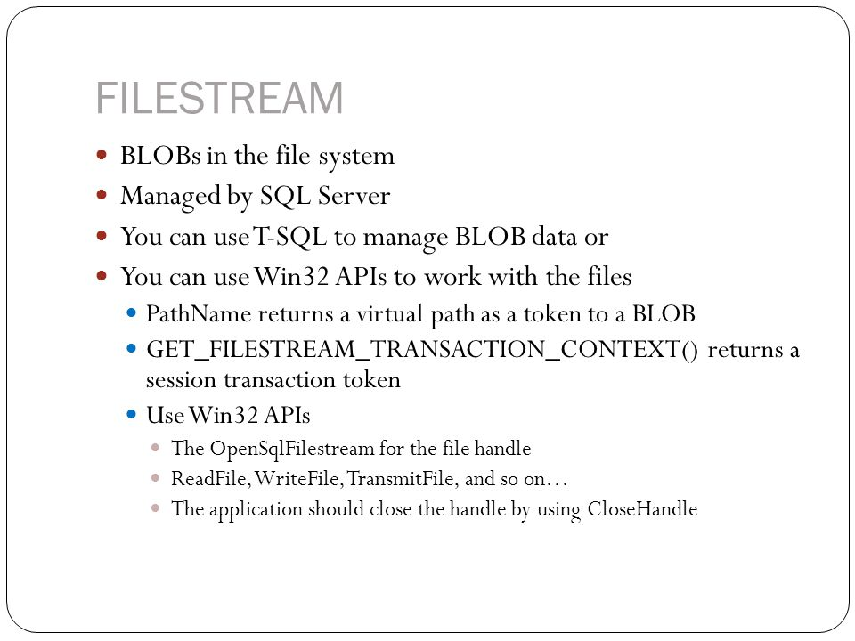 FILESTREAM BLOBs in the file system Managed by SQL Server You can use T-SQL to manage BLOB data or You can use Win32 APIs to work with the files PathName returns a virtual path as a token to a BLOB GET_FILESTREAM_TRANSACTION_CONTEXT() returns a session transaction token Use Win32 APIs The OpenSqlFilestream for the file handle ReadFile, WriteFile, TransmitFile, and so on… The application should close the handle by using CloseHandle