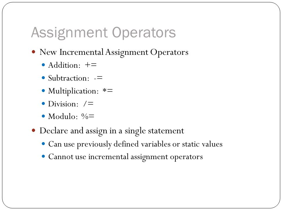 Assignment Operators New Incremental Assignment Operators Addition: += Subtraction: -= Multiplication: *= Division: /= Modulo: %= Declare and assign in a single statement Can use previously defined variables or static values Cannot use incremental assignment operators