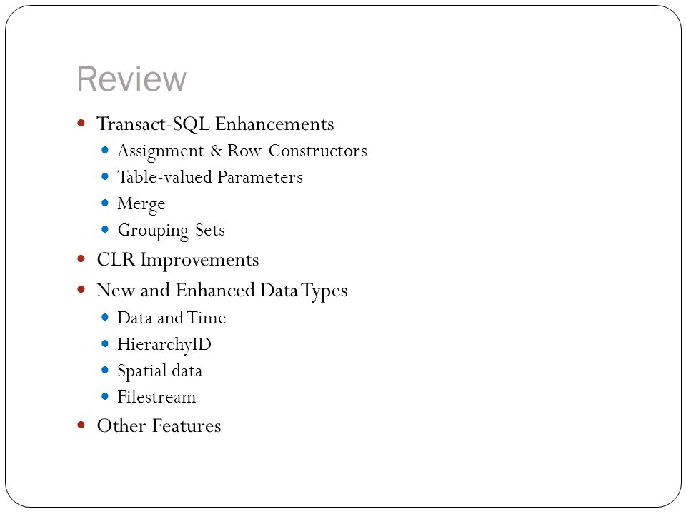 Review Transact-SQL Enhancements Assignment & Row Constructors Table-valued Parameters Merge Grouping Sets CLR Improvements New and Enhanced Data Type