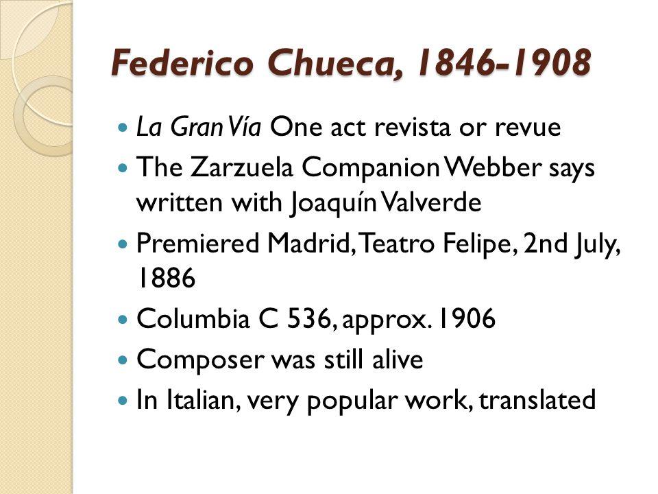 Federico Chueca, 1846-1908 La Gran Vía One act revista or revue The Zarzuela Companion Webber says written with Joaquín Valverde Premiered Madrid, Tea