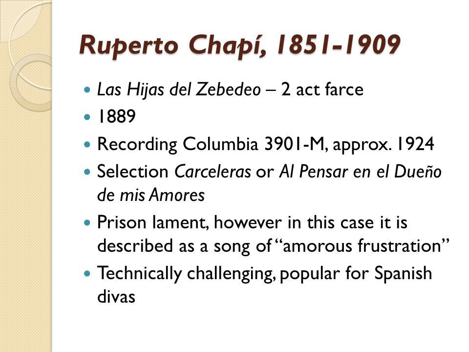 Ruperto Chapí, 1851-1909 Las Hijas del Zebedeo – 2 act farce 1889 Recording Columbia 3901-M, approx. 1924 Selection Carceleras or Al Pensar en el Due