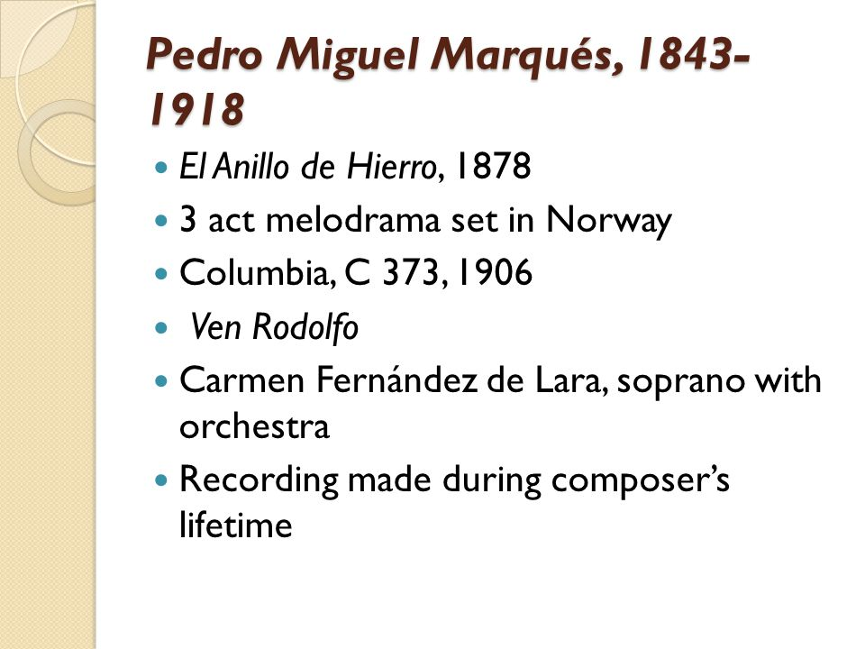 Pedro Miguel Marqués, 1843- 1918 El Anillo de Hierro, 1878 3 act melodrama set in Norway Columbia, C 373, 1906 Ven Rodolfo Carmen Fernández de Lara, soprano with orchestra Recording made during composer's lifetime
