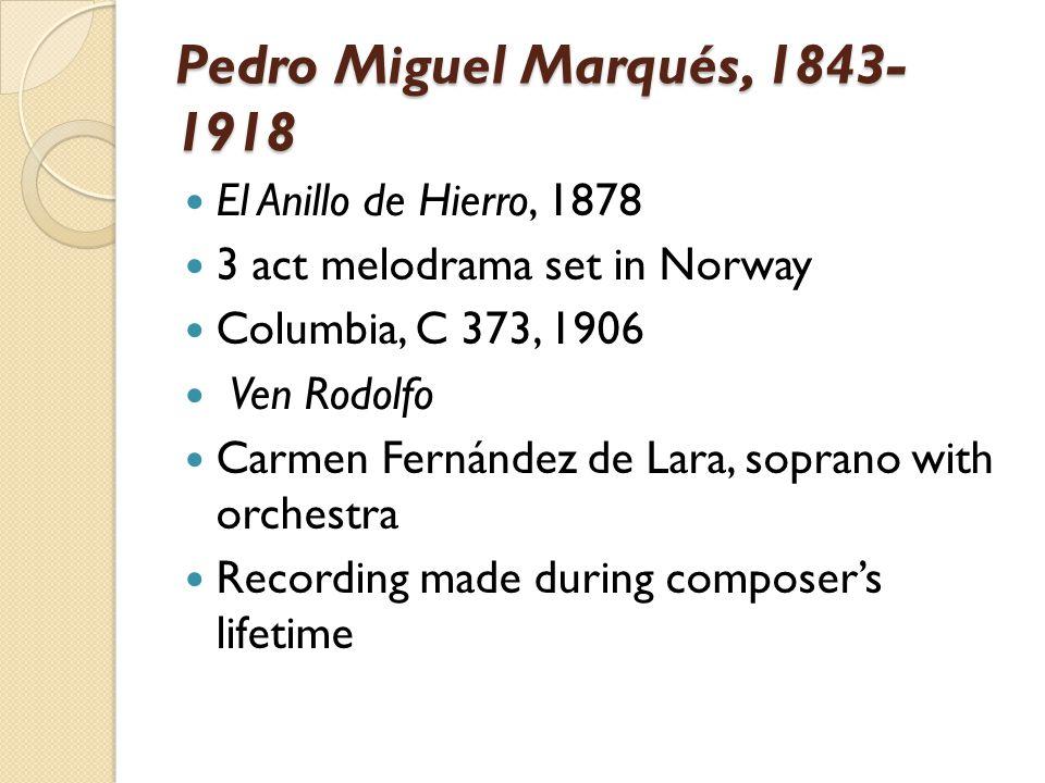 Pedro Miguel Marqués, 1843- 1918 El Anillo de Hierro, 1878 3 act melodrama set in Norway Columbia, C 373, 1906 Ven Rodolfo Carmen Fernández de Lara, s