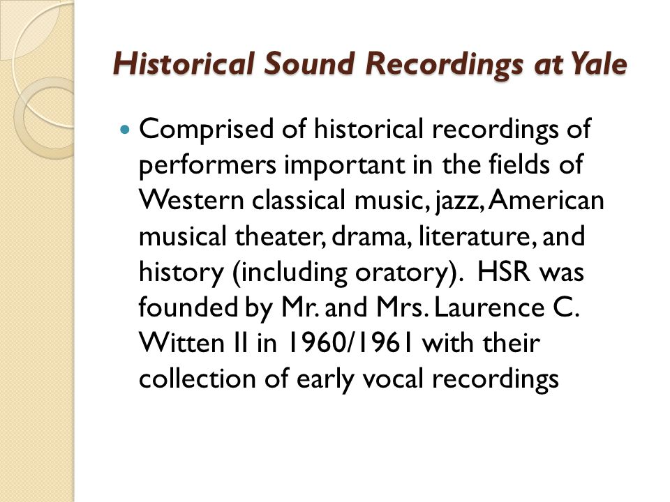 Historical Sound Recordings at Yale Comprised of historical recordings of performers important in the fields of Western classical music, jazz, American musical theater, drama, literature, and history (including oratory).