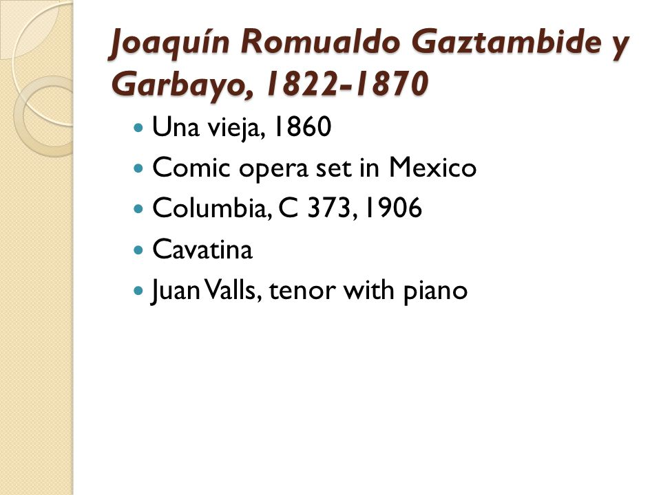 Joaquín Romualdo Gaztambide y Garbayo, 1822-1870 Una vieja, 1860 Comic opera set in Mexico Columbia, C 373, 1906 Cavatina Juan Valls, tenor with piano