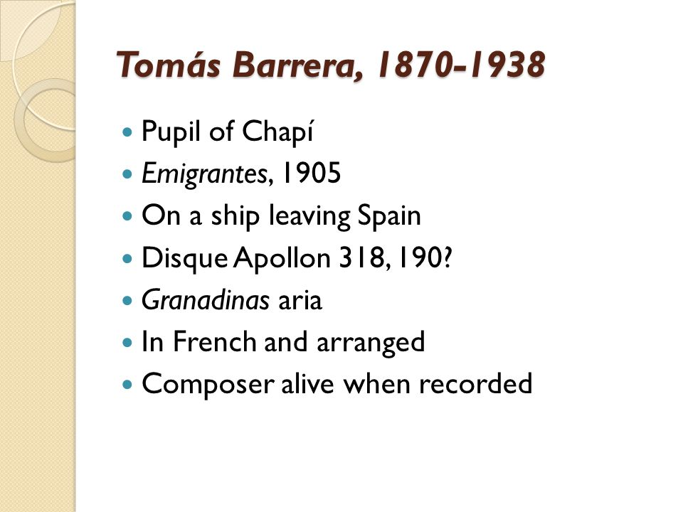 Tomás Barrera, 1870-1938 Pupil of Chapí Emigrantes, 1905 On a ship leaving Spain Disque Apollon 318, 190? Granadinas aria In French and arranged Compo