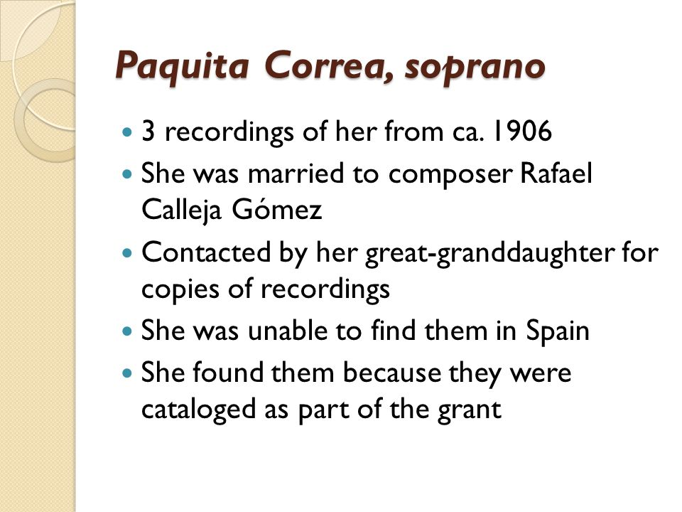 Paquita Correa, soprano 3 recordings of her from ca. 1906 She was married to composer Rafael Calleja Gómez Contacted by her great-granddaughter for co