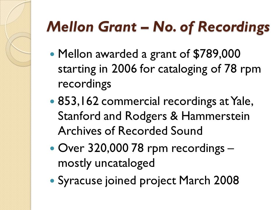 Mellon Grant – No. of Recordings Mellon awarded a grant of $789,000 starting in 2006 for cataloging of 78 rpm recordings 853,162 commercial recordings