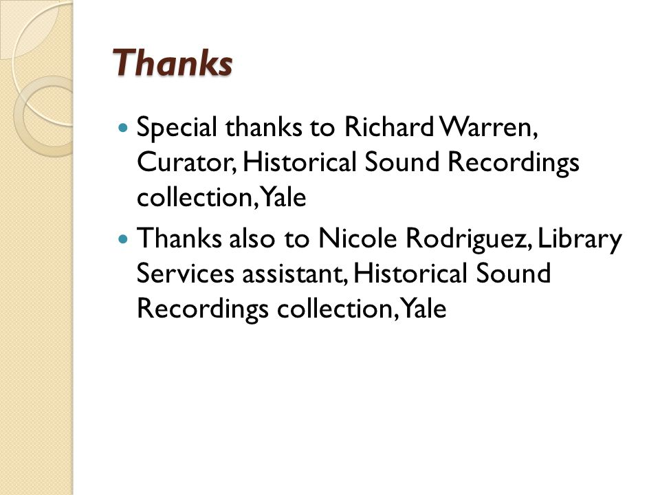 Thanks Special thanks to Richard Warren, Curator, Historical Sound Recordings collection, Yale Thanks also to Nicole Rodriguez, Library Services assistant, Historical Sound Recordings collection, Yale