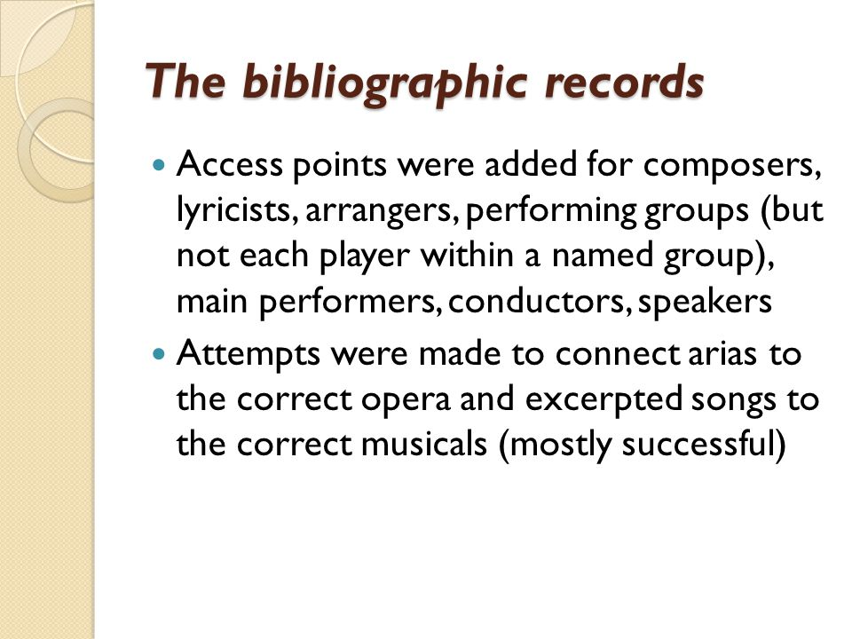 The bibliographic records Access points were added for composers, lyricists, arrangers, performing groups (but not each player within a named group), main performers, conductors, speakers Attempts were made to connect arias to the correct opera and excerpted songs to the correct musicals (mostly successful)