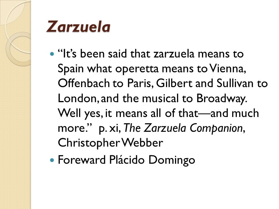 Zarzuela It's been said that zarzuela means to Spain what operetta means to Vienna, Offenbach to Paris, Gilbert and Sullivan to London, and the musical to Broadway.