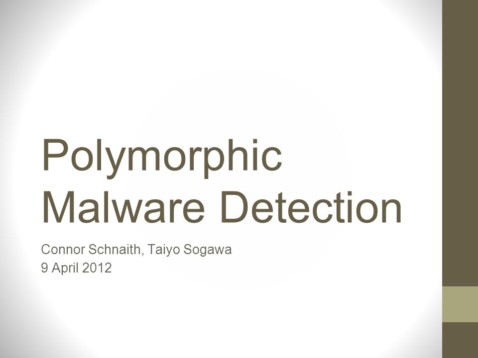 Polymorphic Malware Detection Connor Schnaith, Taiyo Sogawa 9 April 2012