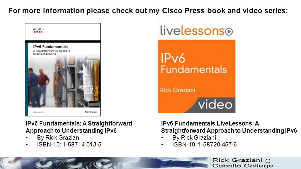 © For more information please check out my Cisco Press book and video series: IPv6 Fundamentals: A Straightforward Approach to Understanding IPv6 By Rick Graziani ISBN-10: 1-58714-313-5 IPv6 Fundamentals LiveLessons: A Straightforward Approach to Understanding IPv6 By Rick Graziani ISBN-10: 1-58720-457-6