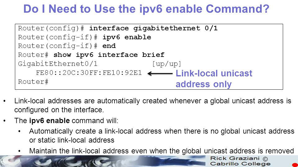 © Router(config)# interface gigabitethernet 0/1 Router(config-if)# ipv6 enable Router(config-if)# end Router# show ipv6 interface brief GigabitEtherne