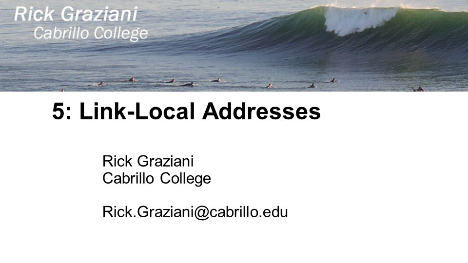 5: Link-Local Addresses Rick Graziani Cabrillo College Rick.Graziani@cabrillo.edu