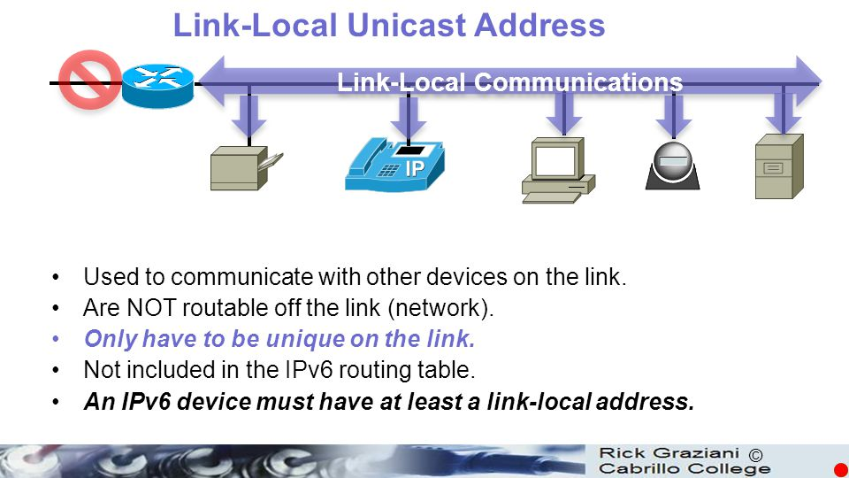 © Used to communicate with other devices on the link. Are NOT routable off the link (network). Only have to be unique on the link. Not included in the